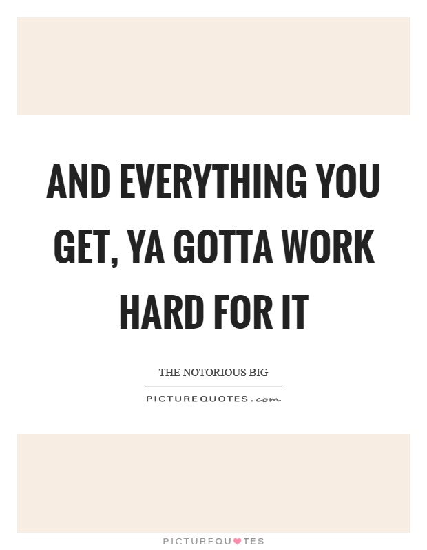And everything you get, ya gotta work hard for it Picture Quote #1