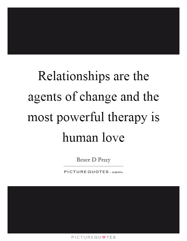 Relationships are the agents of change and the most powerful therapy is human love Picture Quote #1