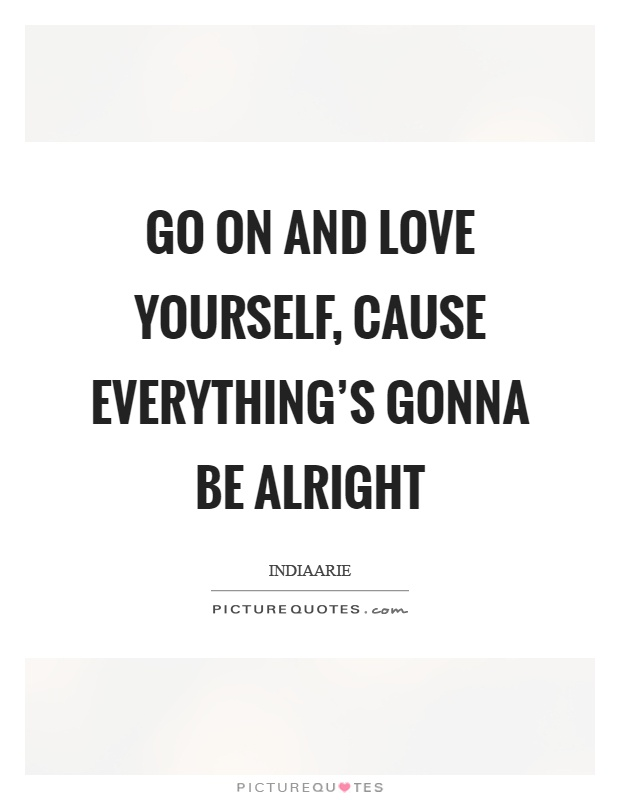 Go on and love yourself, cause everything's gonna be alright Picture Quote #1
