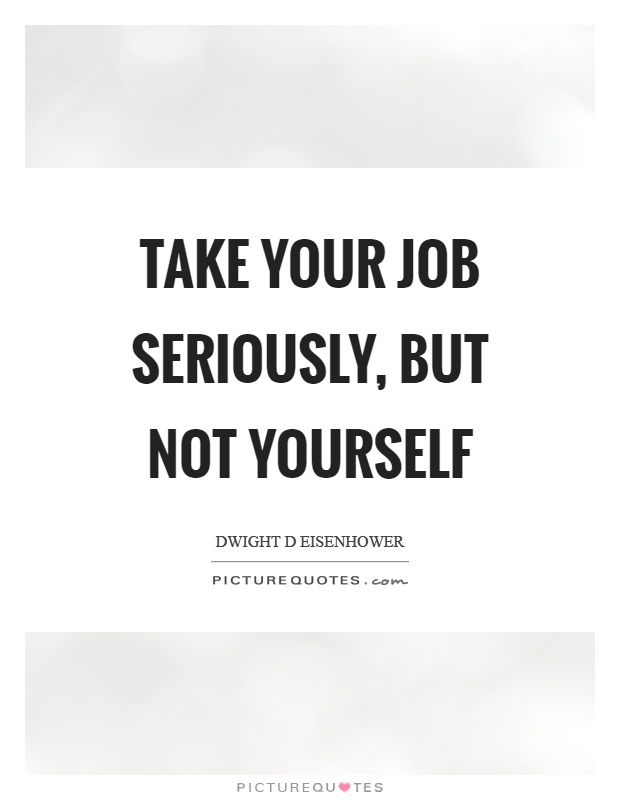 Take your job seriously, but not yourself Picture Quote #1
