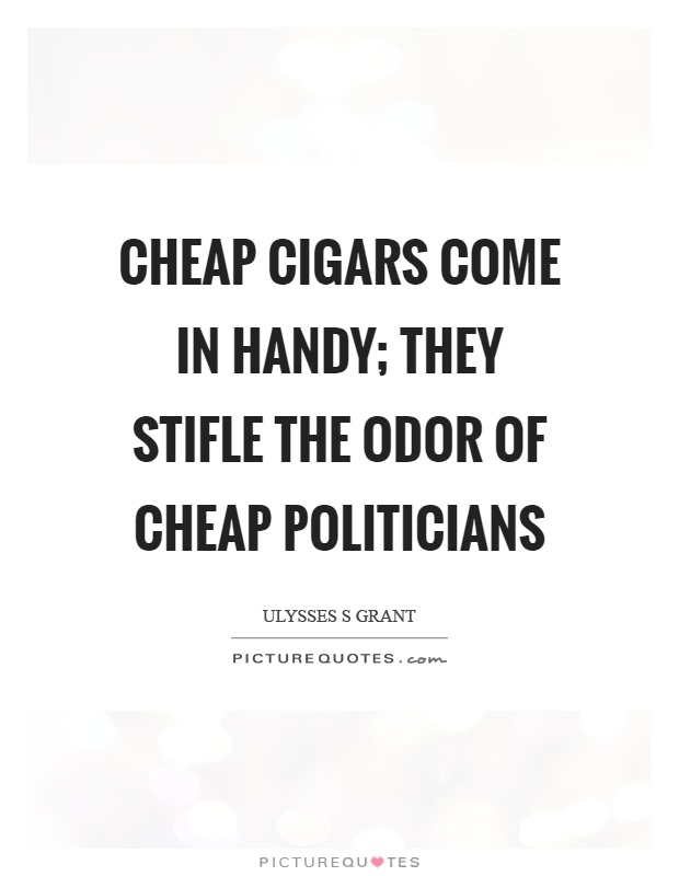 Cheap cigars come in handy; they stifle the odor of cheap politicians Picture Quote #1