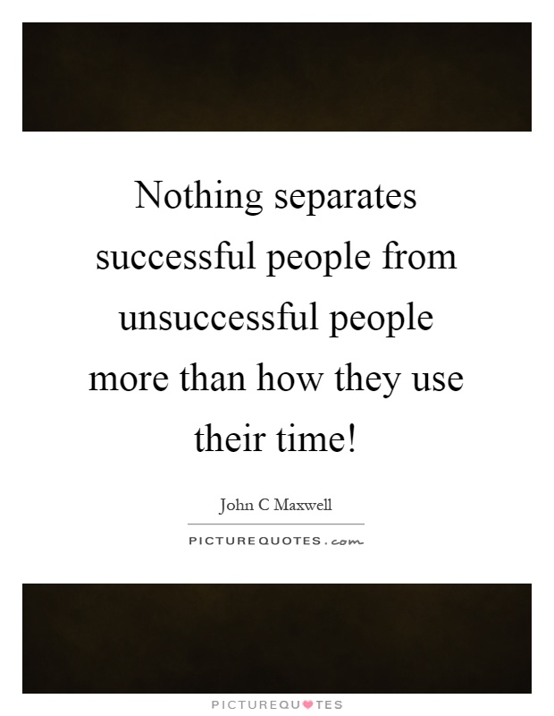 Nothing separates successful people from unsuccessful people more than how they use their time! Picture Quote #1