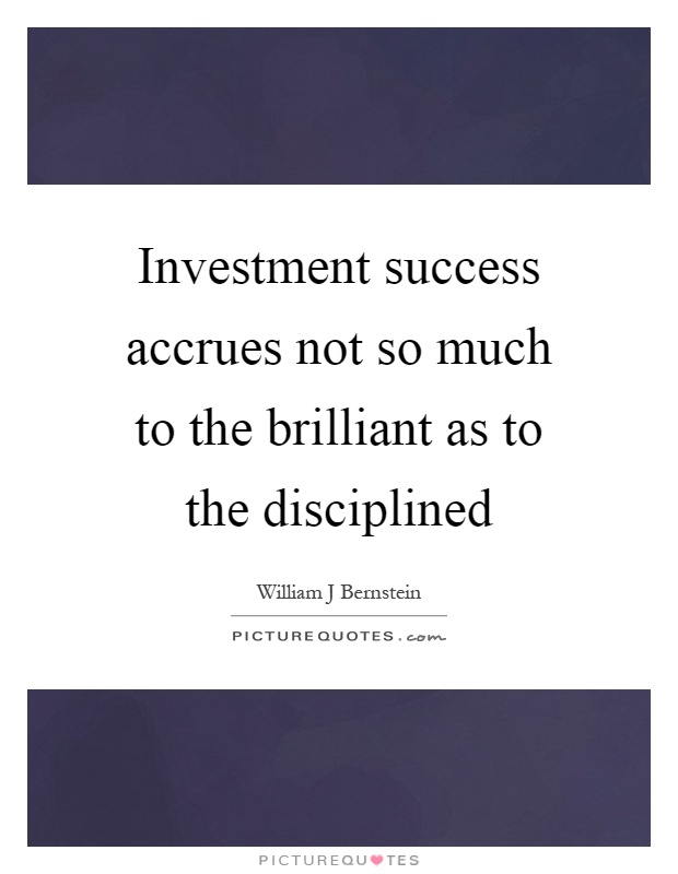 Investment success accrues not so much to the brilliant as to the disciplined Picture Quote #1