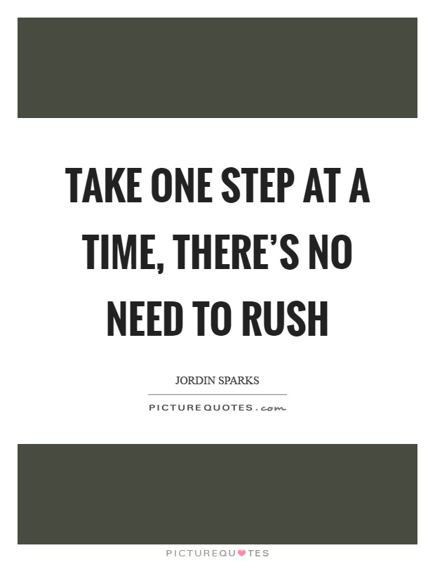 Take one step at a time, there's no need to rush Picture Quote #1