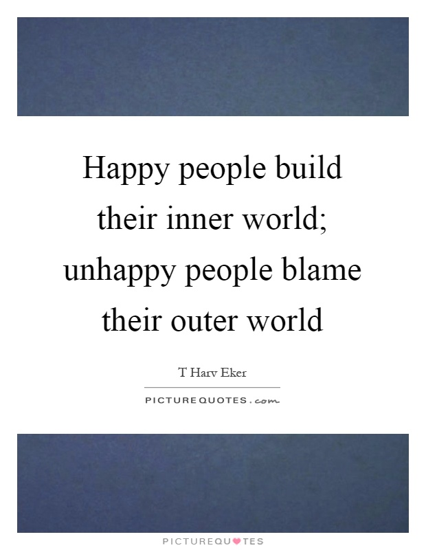 Happy people build their inner world; unhappy people blame their outer world Picture Quote #1
