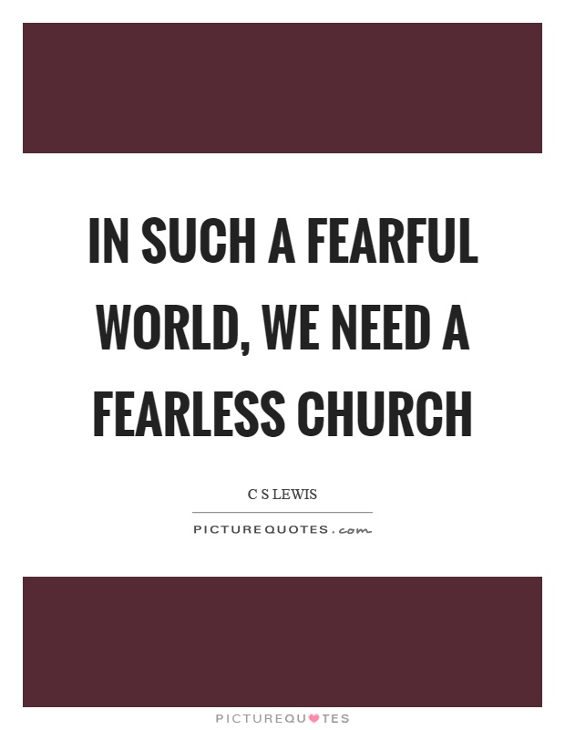 In such a fearful world, we need a fearless church Picture Quote #1