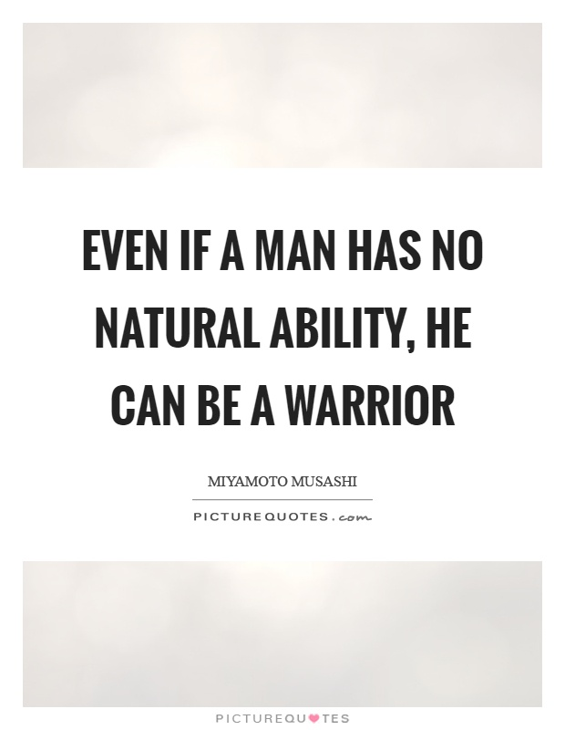Even if a man has no natural ability, he can be a warrior Picture Quote #1