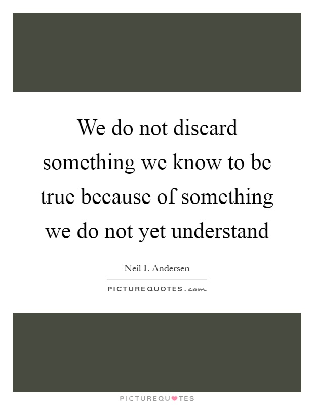 We do not discard something we know to be true because of something we do not yet understand Picture Quote #1