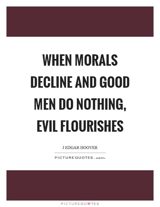 When morals decline and good men do nothing, evil flourishes Picture Quote #1