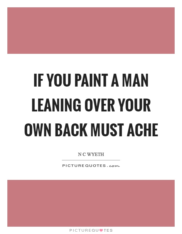 If you paint a man leaning over your own back must ache Picture Quote #1