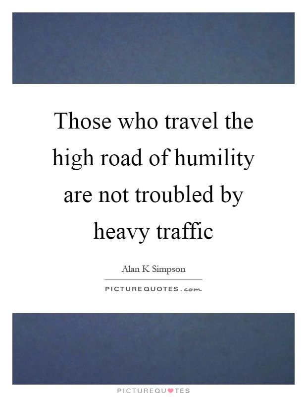 Those who travel the high road of humility are not troubled by heavy traffic Picture Quote #1