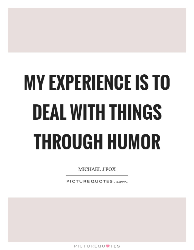 My experience is to deal with things through humor Picture Quote #1