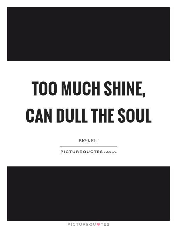 Too much shine, can dull the soul Picture Quote #1