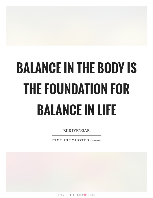 Balance in the body is the foundation for balance in life Picture Quote #1