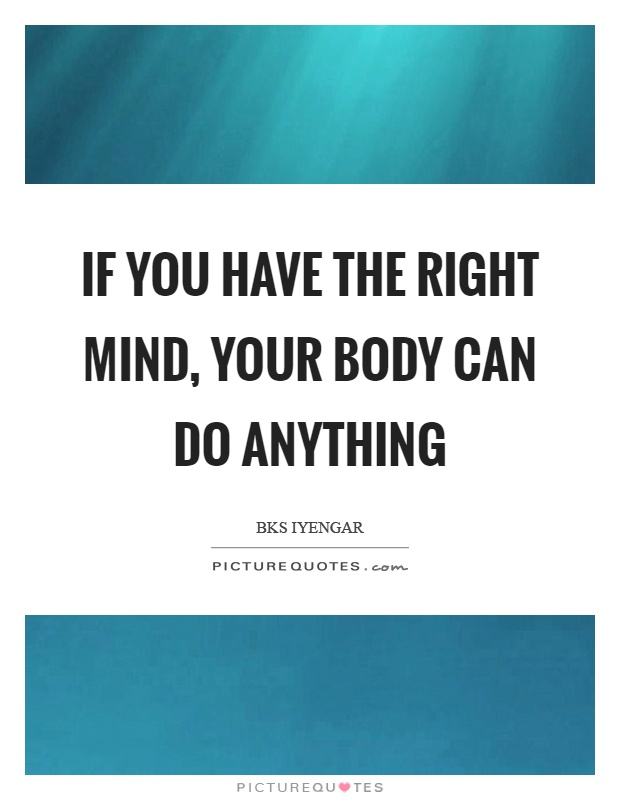 If you have the right mind, your body can do anything Picture Quote #1