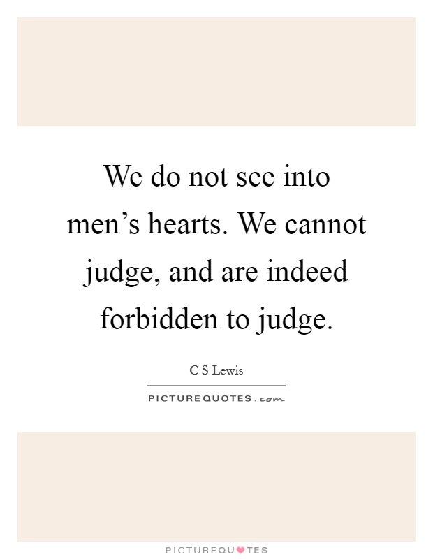 We do not see into men's hearts. We cannot judge, and are indeed forbidden to judge Picture Quote #1