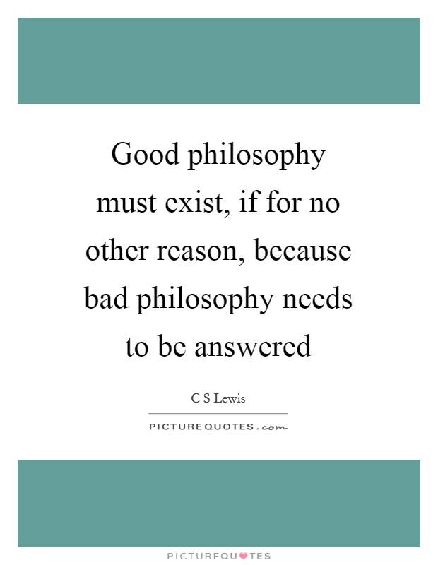 Good philosophy must exist, if for no other reason, because bad philosophy needs to be answered Picture Quote #1