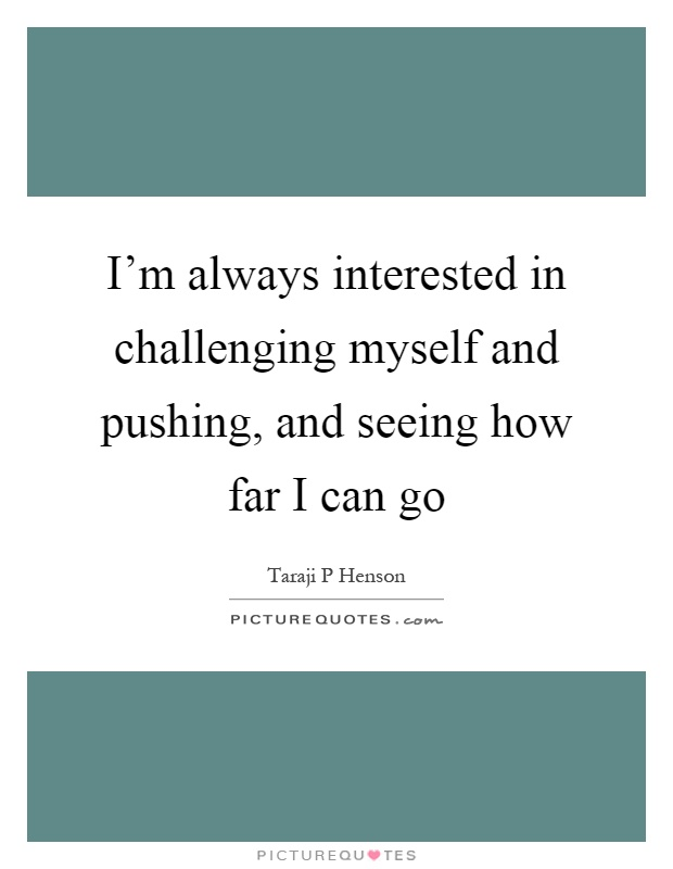 I'm always interested in challenging myself and pushing, and seeing how far I can go Picture Quote #1