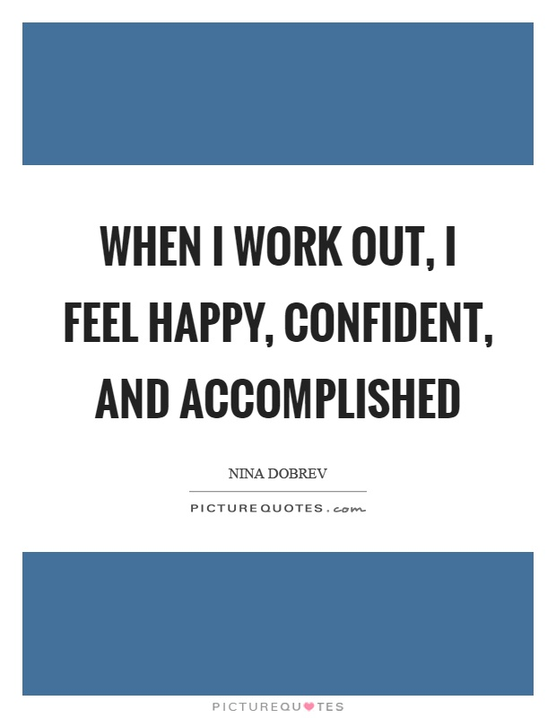 When I work out, I feel happy, confident, and accomplished Picture Quote #1