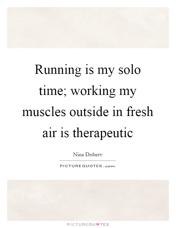 Running is my solo time; working my muscles outside in fresh air is therapeutic Picture Quote #1