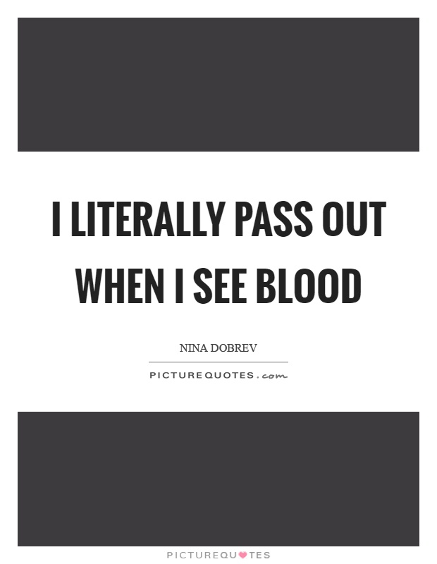 I literally pass out when I see blood Picture Quote #1