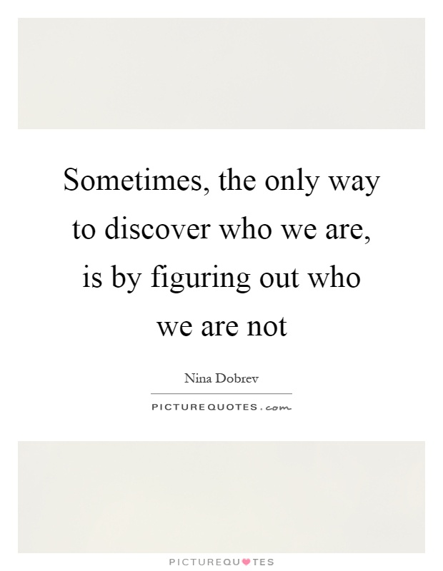 Sometimes, the only way to discover who we are, is by figuring out who we are not Picture Quote #1