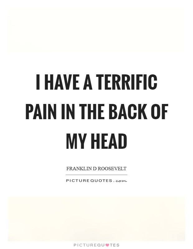 I have a terrific pain in the back of my head Picture Quote #1