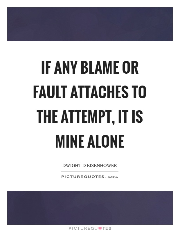 If any blame or fault attaches to the attempt, it is mine alone Picture Quote #1