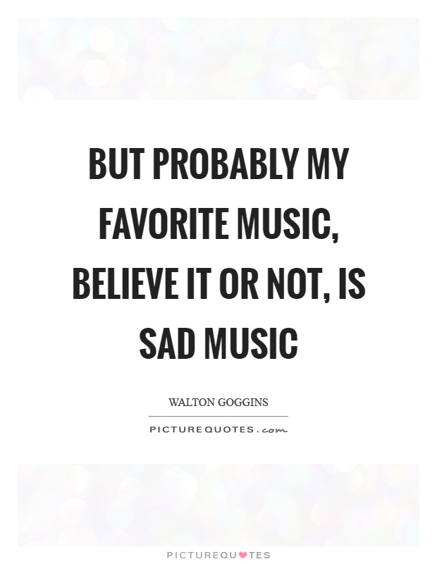 But Probably My Favorite Music Believe It Or Not Is Sad Music