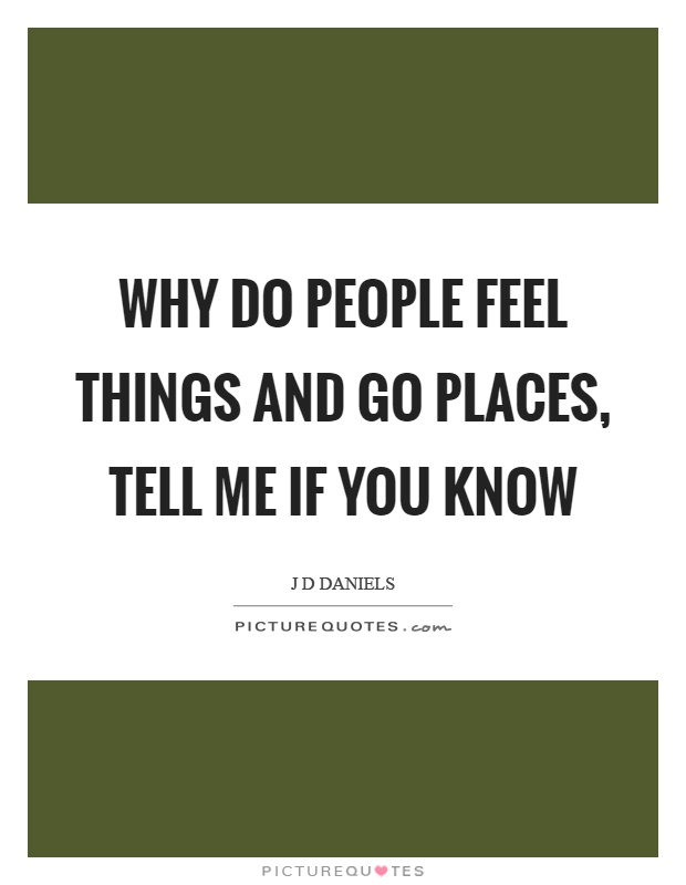 Why do people feel things and go places, tell me if you know Picture Quote #1