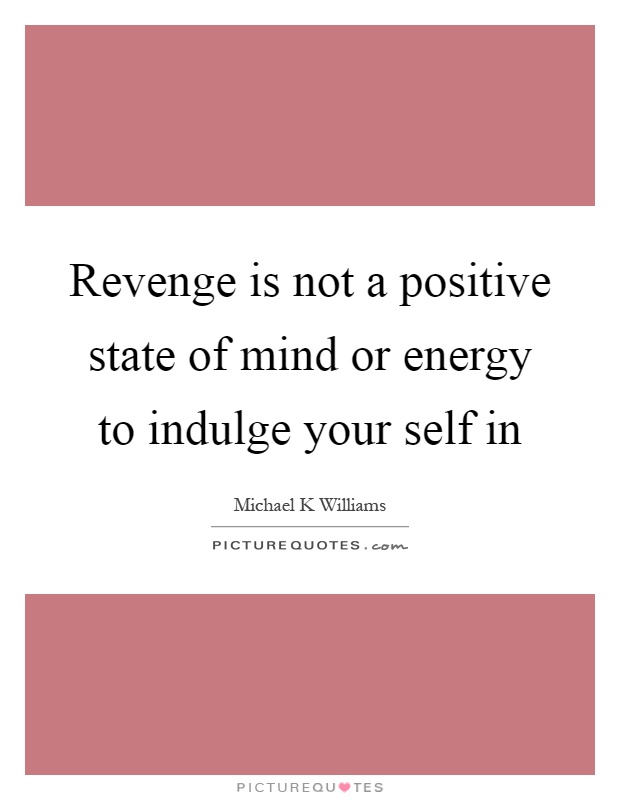 Revenge is not a positive state of mind or energy to indulge your self in Picture Quote #1