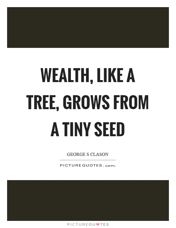 Wealth, like a tree, grows from a tiny seed Picture Quote #1