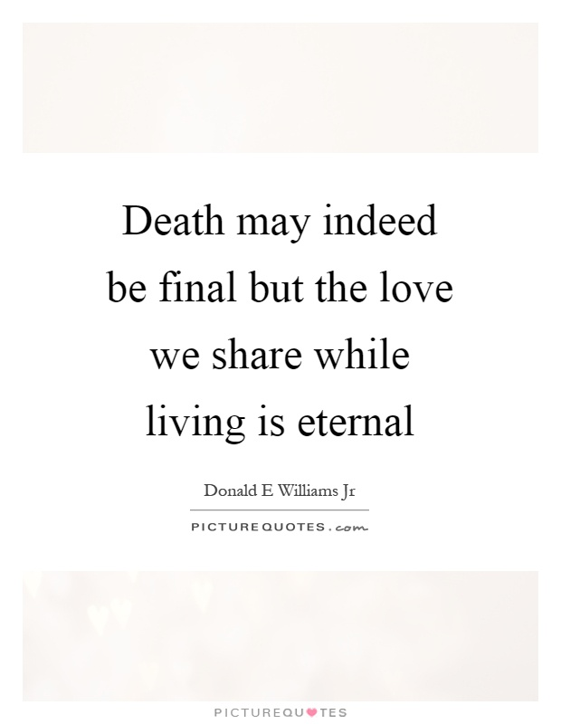 Death may indeed be final but the love we share while living is eternal Picture Quote #1