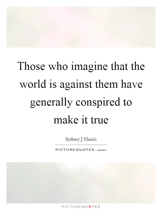 Those who imagine that the world is against them have generally conspired to make it true Picture Quote #1