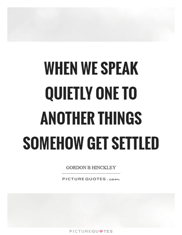 When we speak quietly one to another things somehow get settled Picture Quote #1