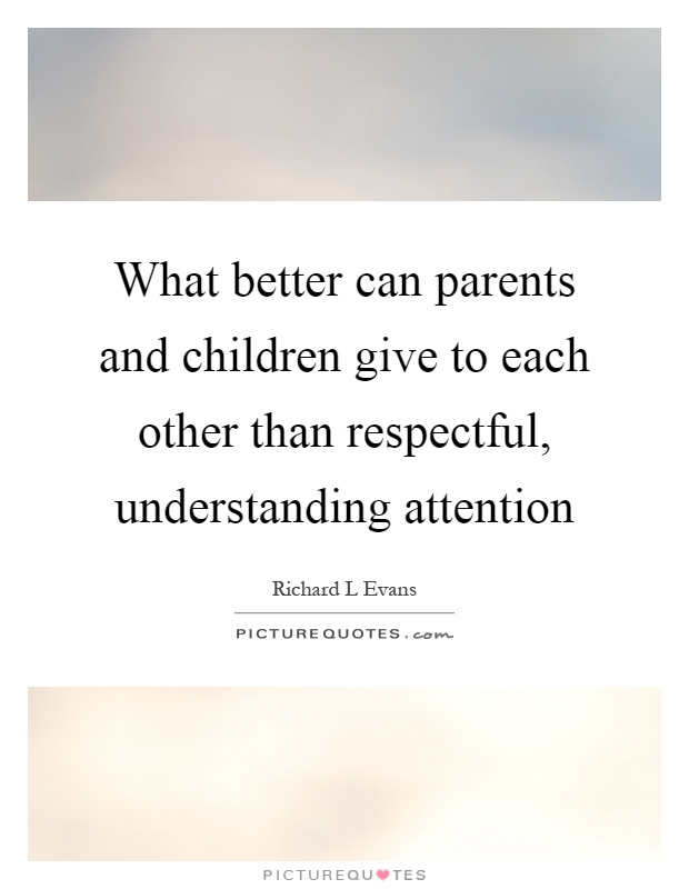 What better can parents and children give to each other than respectful, understanding attention Picture Quote #1