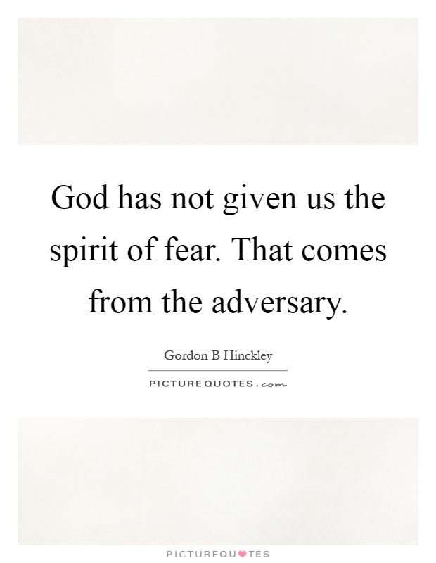 God has not given us the spirit of fear. That comes from the adversary Picture Quote #1
