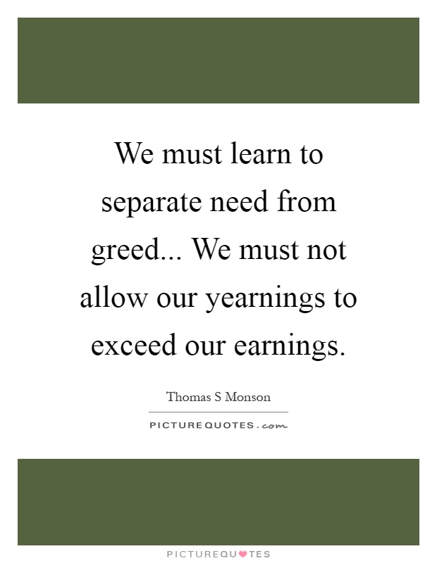 We must learn to separate need from greed... We must not allow our yearnings to exceed our earnings Picture Quote #1