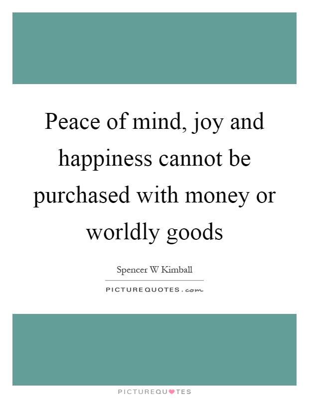 Peace of mind, joy and happiness cannot be purchased with money or worldly goods Picture Quote #1