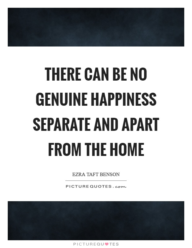 There can be no genuine happiness separate and apart from the home Picture Quote #1