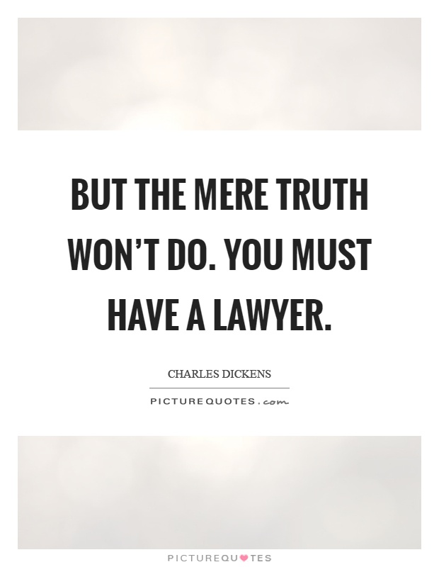 But the mere truth won't do. You must have a lawyer Picture Quote #1