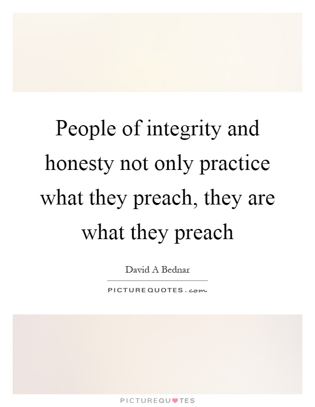 People of integrity and honesty not only practice what they preach, they are what they preach Picture Quote #1