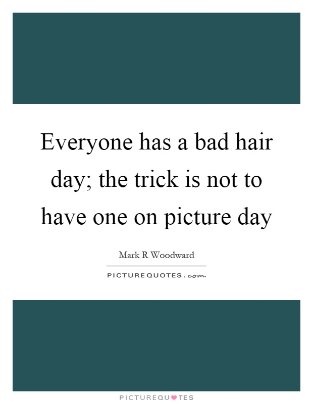 Everyone has a bad hair day; the trick is not to have one on picture day Picture Quote #1