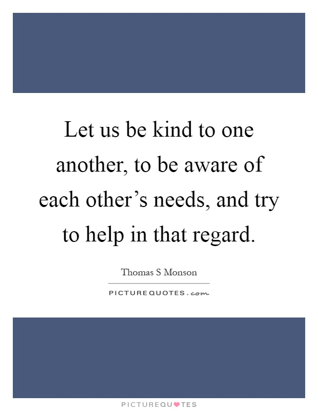 Let us be kind to one another, to be aware of each other's needs, and try to help in that regard Picture Quote #1