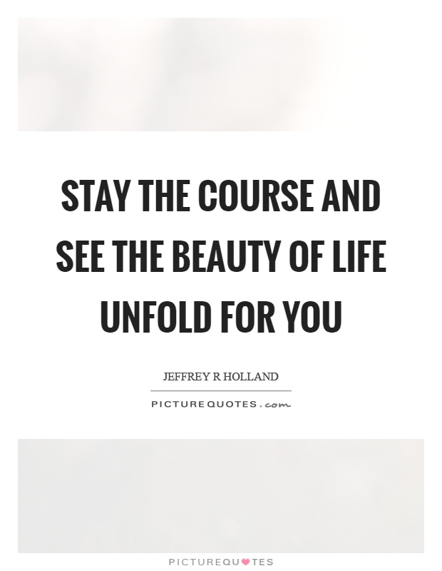 Stay the course and see the beauty of life unfold for you Picture Quote #1
