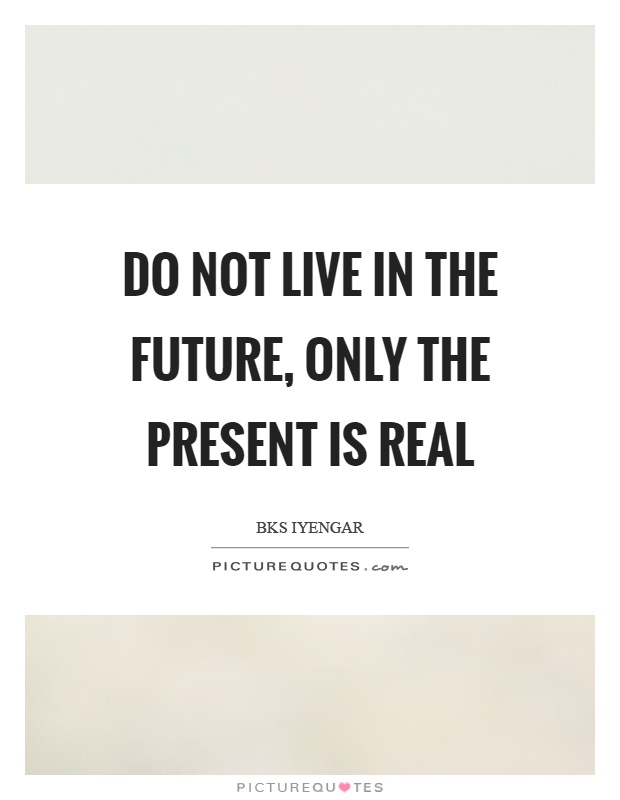 Do not live in the future, only the present is real Picture Quote #1