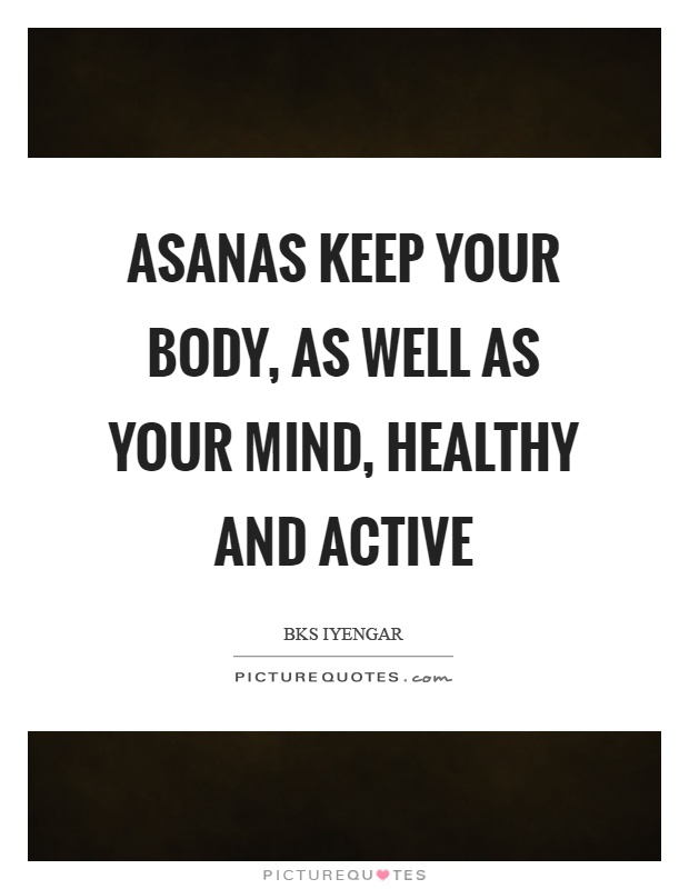 Asanas keep your body, as well as your mind, healthy and active Picture Quote #1