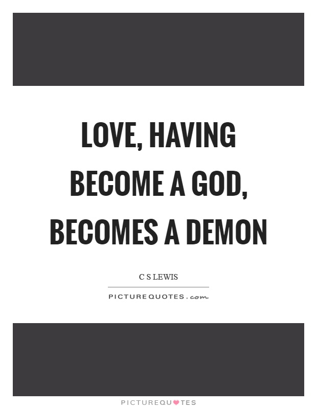 Love, having become a God, becomes a demon Picture Quote #1