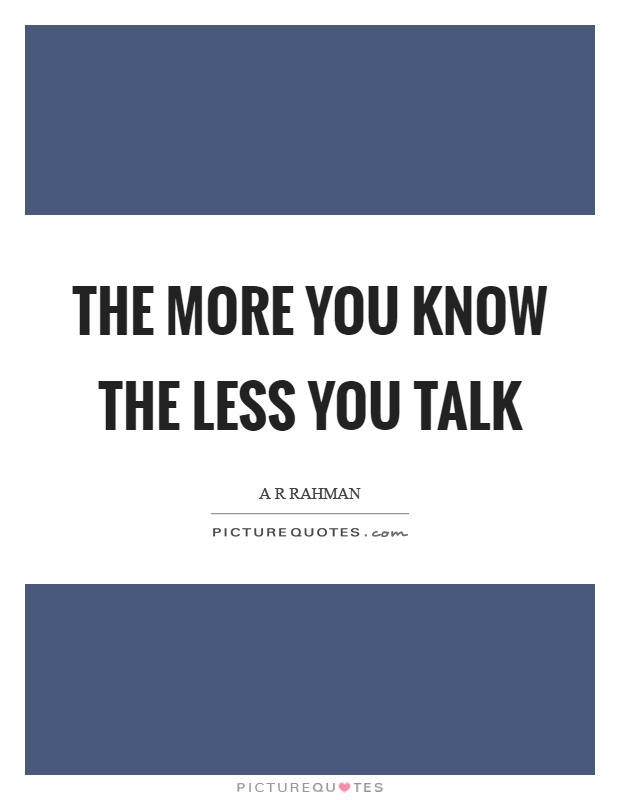 The more you know the less you talk Picture Quote #1