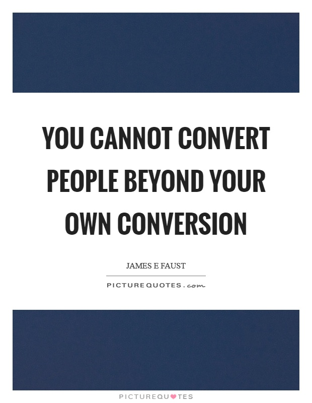 You cannot convert people beyond your own conversion Picture Quote #1